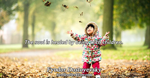 The soul is healed by being with children.. Fyodor Dostoyevsky Love Quotes