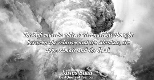 The Sufi must be able to alternate his thought between the relative and the Absolute, the