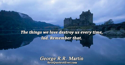 The things we love destroy us every time, lad. Remember that.. George R.R. Martin Love Sayings
