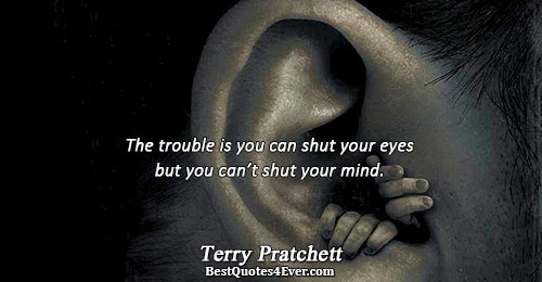 The trouble is you can shut your eyes but you can't shut your mind.. Terry Pratchett
