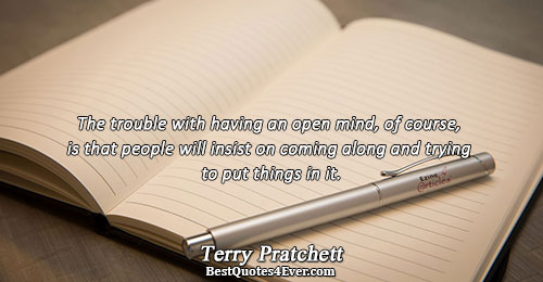 The trouble with having an open mind, of course, is that people will insist on coming