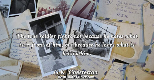 The true soldier fights not because he hates what is in front of him, but because