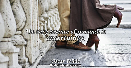 The very essence of romance is uncertainty.. Oscar Wilde Quotes About Love