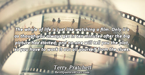 The whole of life is just like watching a film. Only it's as though you always