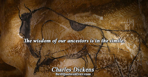 The wisdom of our ancestors is in the simile.. Charles Dickens Famous Wisdom Quotes