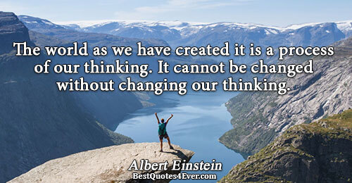 The world as we have created it is a process of our thinking. It cannot be