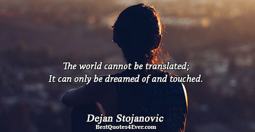 The world cannot be translated; It can only be dreamed of and touched.. Dejan Stojanovic Dreams