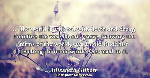 ... The world is afflicted with death and decay, therefore the wise do not grieve, knowing