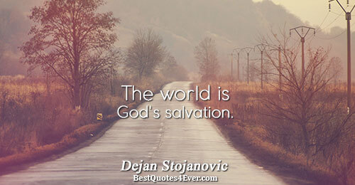 The world is God's salvation.. Dejan Stojanovic Philosophy Sayings