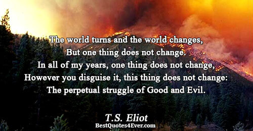 The world turns and the world changes, But one thing does not change. In all of