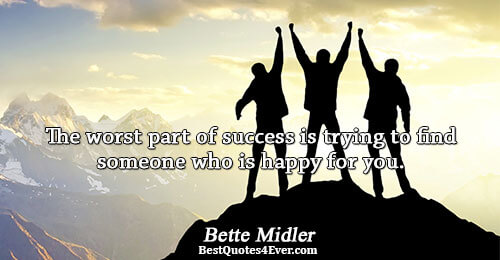 The worst part of success is trying to find someone who is happy for you.. Bette