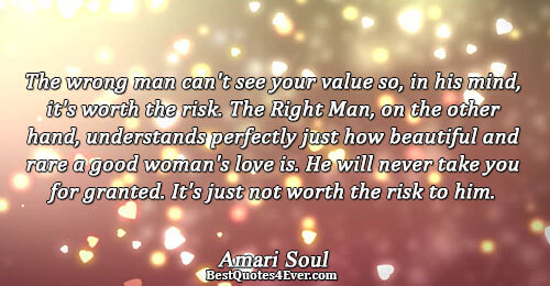 The wrong man can't see your value so, in his mind, it's worth the risk. The