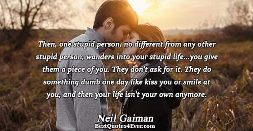 Then, one stupid person, no different from any other stupid person, wanders into your stupid life...you