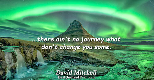 ...there ain't no journey what don't change you some.. David Mitchell Famous Inspirational Quotes
