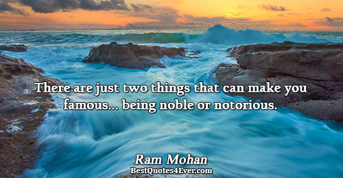 There are just two things that can make you famous.. being noble or notorious.. Ram Mohan