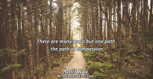 There are many goals but one path - the path of compassion.. Amit Ray Best Love