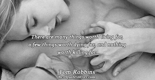 There are many things worth living for, a few things worth dying for, and nothing worth