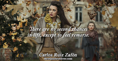 There are no second chances in life, except to feel remorse.. Carlos Ruiz Zafón Life Messages