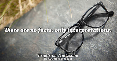 There are no facts, only interpretations.. Friedrich Nietzsche Truth Quotes