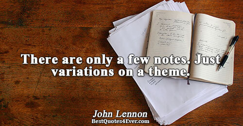 There are only a few notes. Just variations on a theme.. John Lennon Famous Life Quotes