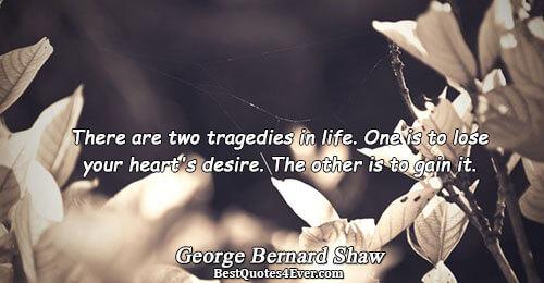 There are two tragedies in life. One is to lose your heart's desire. The other is