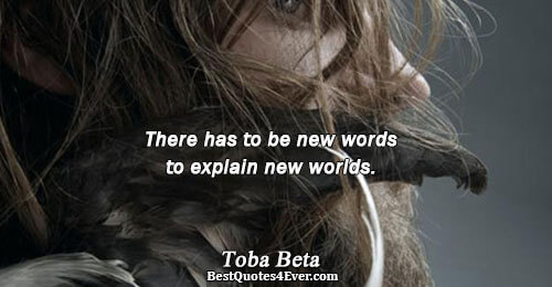 There has to be new words to explain new worlds.. Toba Beta Life Quotes