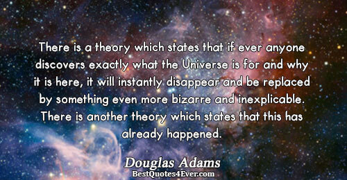 There is a theory which states that if ever anyone discovers exactly what the Universe is