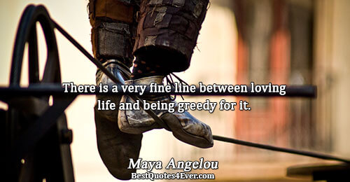 There is a very fine line between loving life and being greedy for it.. Maya Angelou