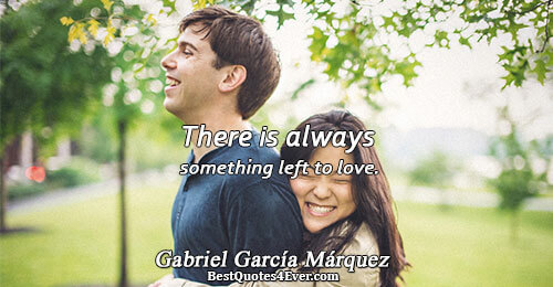 There is always something left to love.. Gabriel García Márquez Love Sayings