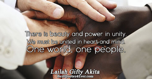 There is beauty and power in unity. We must be united in heart and mind. One