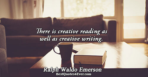 There is creative reading as well as creative writing.. Ralph Waldo Emerson Best Learning Quotes