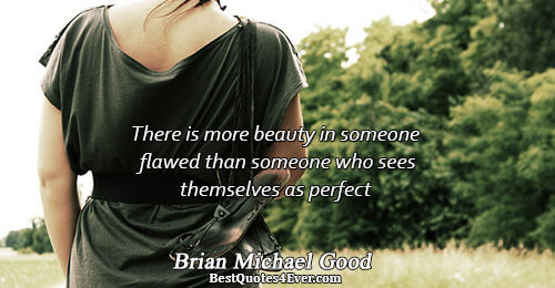 There is more beauty in someone flawed than someone who sees themselves as perfect. Brian Michael