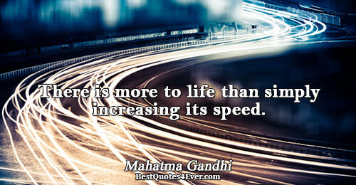 There is more to life than simply increasing its speed.. Mahatma Gandhi Life Sayings