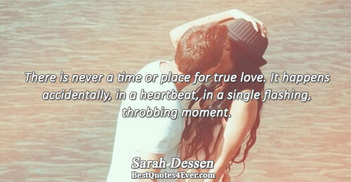 There is never a time or place for true love. It happens accidentally, in a heartbeat,