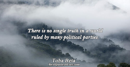 There is no single truth in a world ruled by many political parties.. Toba Beta Famous