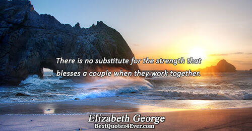 There is no substitute for the strength that blesses a couple when they work together.. Elizabeth