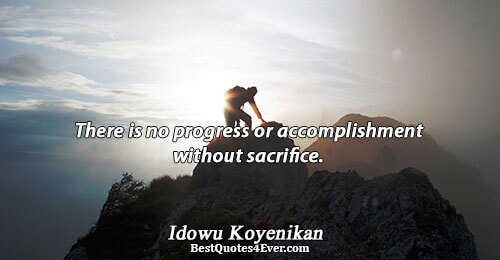 There is no progress or accomplishment without sacrifice.. Idowu Koyenikan