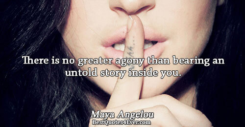 There is no greater agony than bearing an untold story inside you.. Maya Angelou Famous Inspirational
