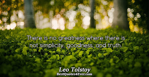 There is no greatness where there is not simplicity, goodness, and truth.. Leo Tolstoy Quotes About