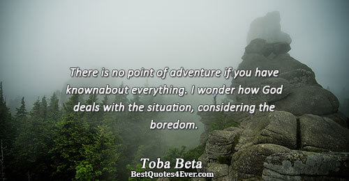 There is no point of adventure if you have known about everything. I wonder how God
