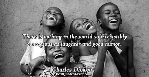 There is nothing in the world so irresistibly contagious as laughter and good humor.. Charles Dickens