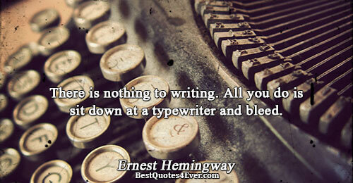 There is nothing to writing. All you do is sit down at a typewriter and bleed..