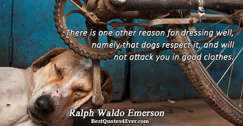 There is one other reason for dressing well, namely that dogs respect it, and will not