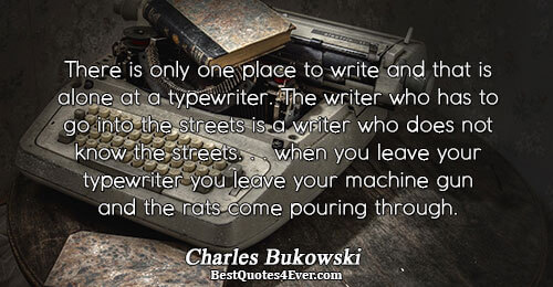 There is only one place to write and that is alone at a typewriter. The writer