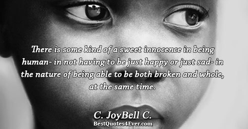 There is some kind of a sweet innocence in being human- in not having to be