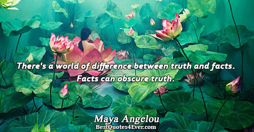 There's a world of difference between truth and facts. Facts can obscure truth.. Maya Angelou Truth