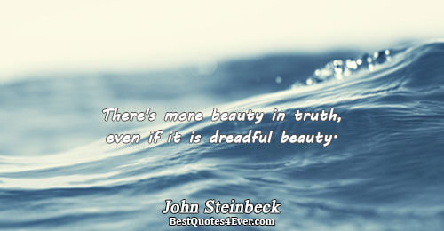 There's more beauty in truth, even if it is dreadful beauty.. John Steinbeck Truth Messages