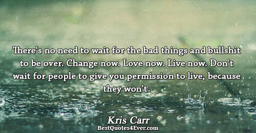 There's no need to wait for the bad things and bullshit to be over. Change now.