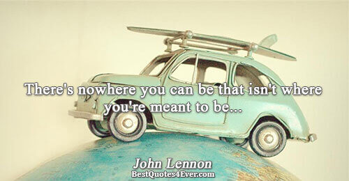 There's nowhere you can be that isn't where you're meant to be.... John Lennon Famous Life