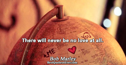 There will never be no love at all.. Bob Marley Best Love Quotes